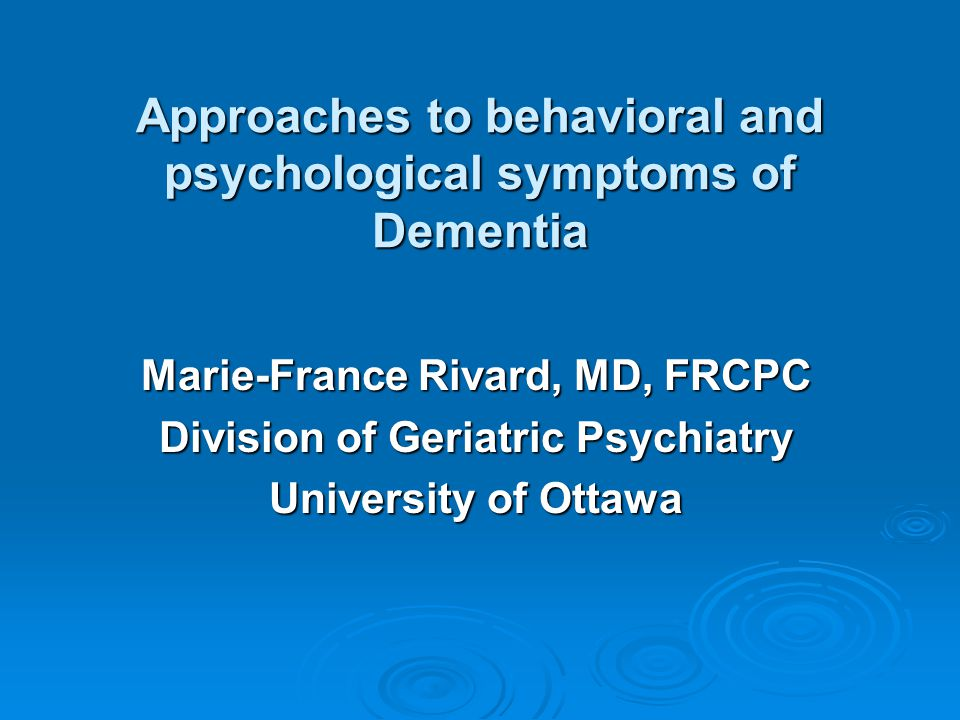 Approaches to behavioral and psychological symptoms of Dementia Marie-France Rivard, MD, FRCPC Division of Geriatric Psychiatry University of Ottawa