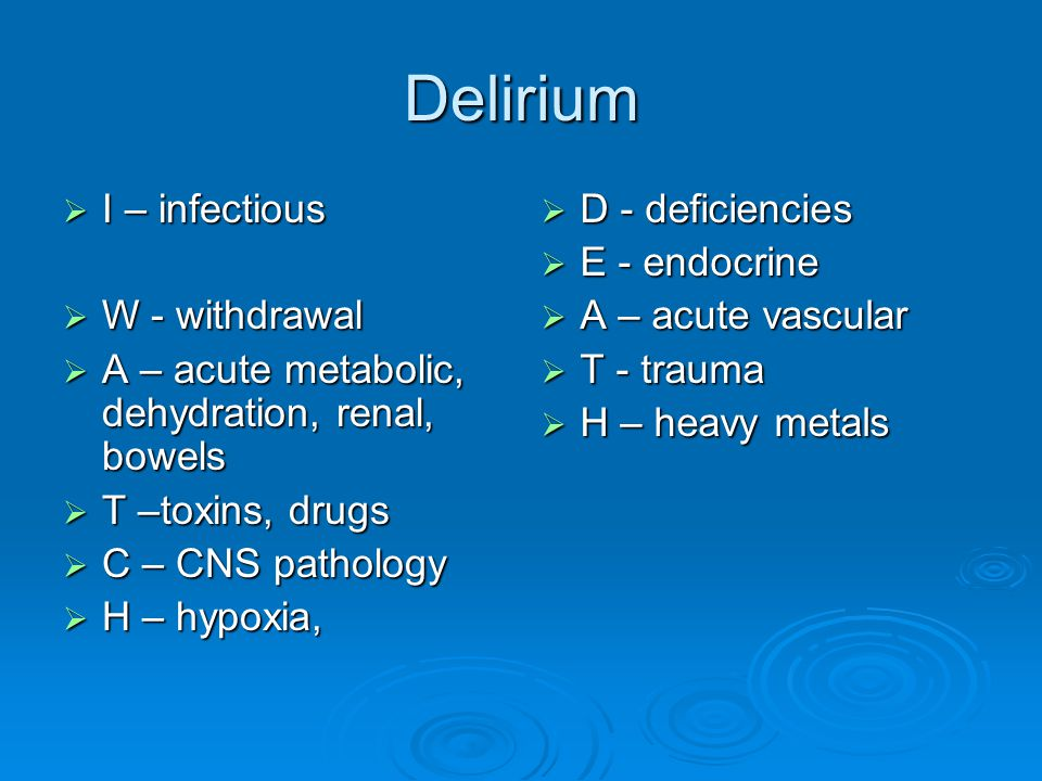 Delirium  I – infectious  W - withdrawal  A – acute metabolic, dehydration, renal, bowels  T –toxins, drugs  C – CNS pathology  H – hypoxia,  D - deficiencies  E - endocrine  A – acute vascular  T - trauma  H – heavy metals
