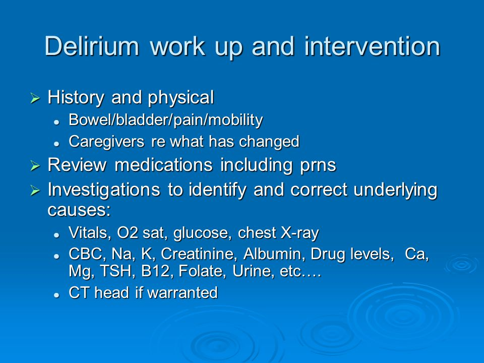 Delirium work up and intervention  History and physical Bowel/bladder/pain/mobility Bowel/bladder/pain/mobility Caregivers re what has changed Caregivers re what has changed  Review medications including prns  Investigations to identify and correct underlying causes: Vitals, O2 sat, glucose, chest X-ray Vitals, O2 sat, glucose, chest X-ray CBC, Na, K, Creatinine, Albumin, Drug levels, Ca, Mg, TSH, B12, Folate, Urine, etc….
