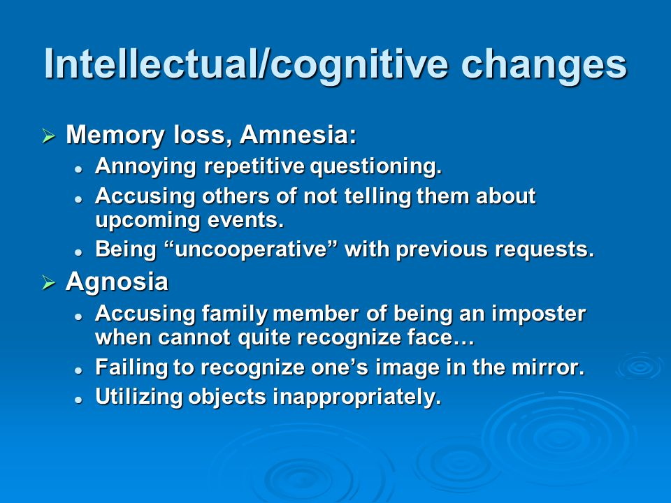 Intellectual/cognitive changes  Memory loss, Amnesia: Annoying repetitive questioning.