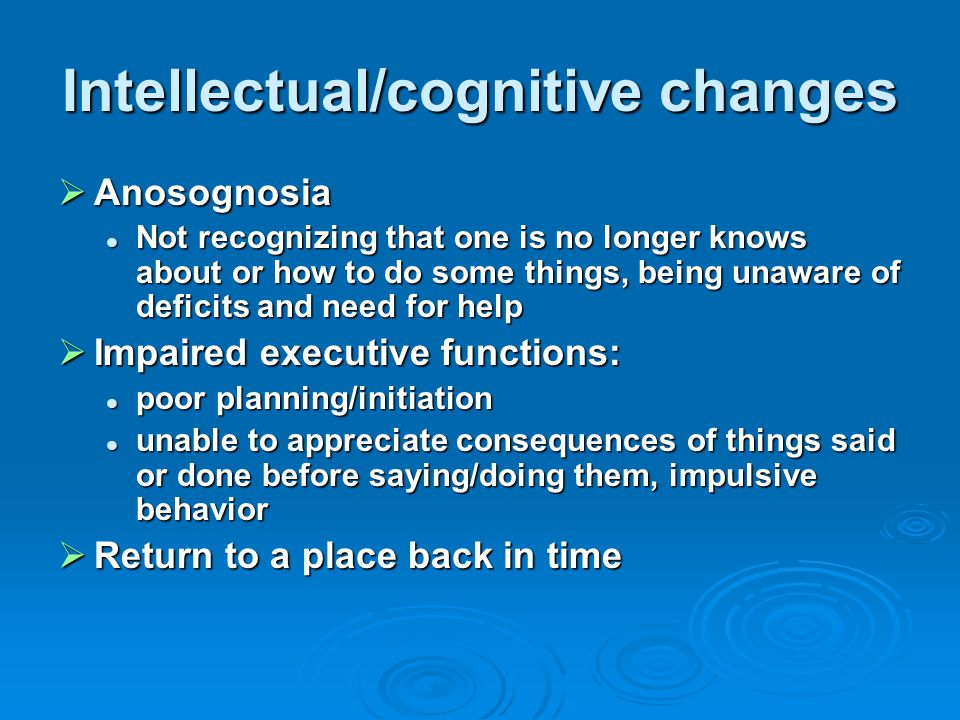 Intellectual/cognitive changes  Anosognosia Not recognizing that one is no longer knows about or how to do some things, being unaware of deficits and need for help Not recognizing that one is no longer knows about or how to do some things, being unaware of deficits and need for help  Impaired executive functions: poor planning/initiation poor planning/initiation unable to appreciate consequences of things said or done before saying/doing them, impulsive behavior unable to appreciate consequences of things said or done before saying/doing them, impulsive behavior  Return to a place back in time