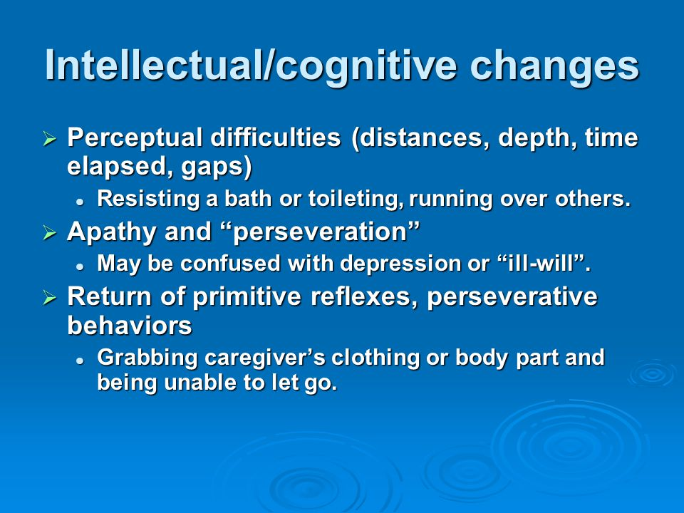 Intellectual/cognitive changes  Perceptual difficulties (distances, depth, time elapsed, gaps) Resisting a bath or toileting, running over others.