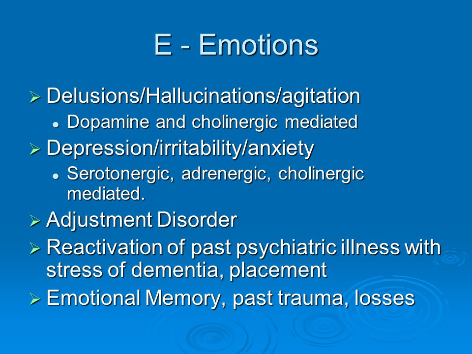 E - Emotions  Delusions/Hallucinations/agitation Dopamine and cholinergic mediated Dopamine and cholinergic mediated  Depression/irritability/anxiety Serotonergic, adrenergic, cholinergic mediated.