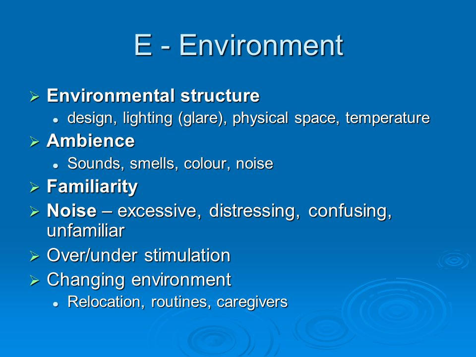 E - Environment  Environmental structure design, lighting (glare), physical space, temperature design, lighting (glare), physical space, temperature  Ambience Sounds, smells, colour, noise Sounds, smells, colour, noise  Familiarity  Noise – excessive, distressing, confusing, unfamiliar  Over/under stimulation  Changing environment Relocation, routines, caregivers Relocation, routines, caregivers