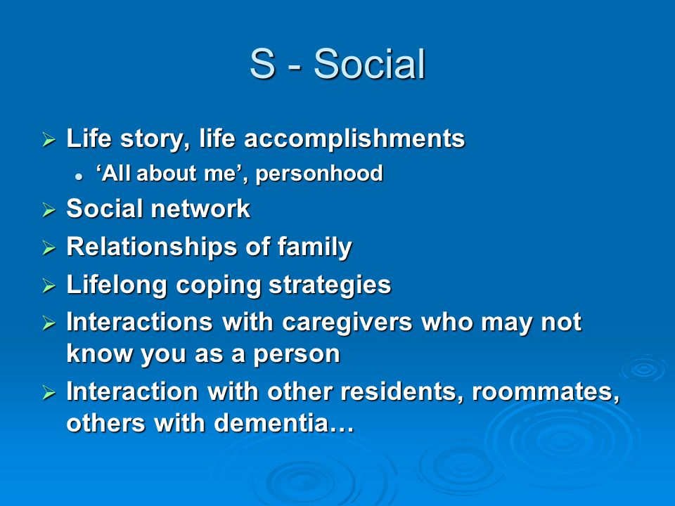 S - Social  Life story, life accomplishments 'All about me', personhood 'All about me', personhood  Social network  Relationships of family  Lifelong coping strategies  Interactions with caregivers who may not know you as a person  Interaction with other residents, roommates, others with dementia…