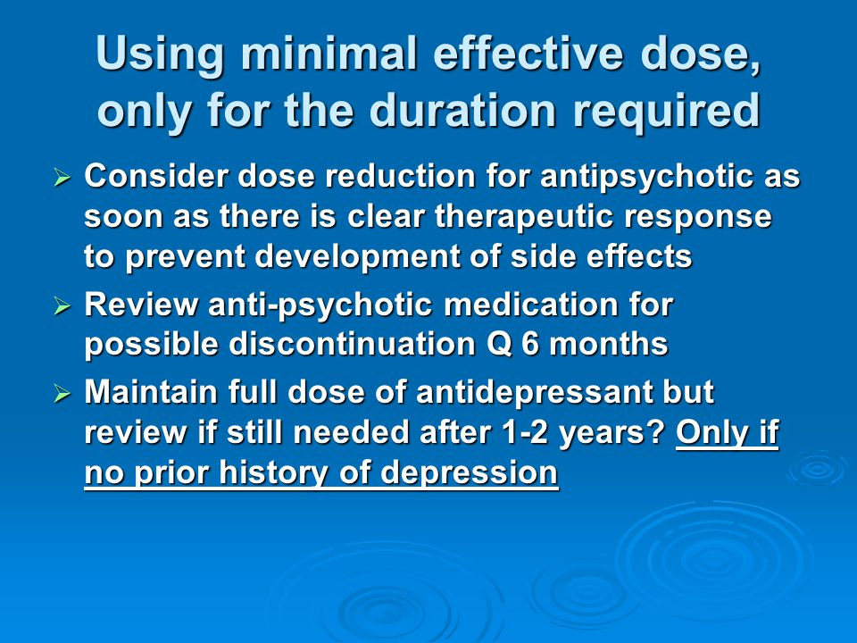Using minimal effective dose, only for the duration required  Consider dose reduction for antipsychotic as soon as there is clear therapeutic response to prevent development of side effects  Review anti-psychotic medication for possible discontinuation Q 6 months  Maintain full dose of antidepressant but review if still needed after 1-2 years.