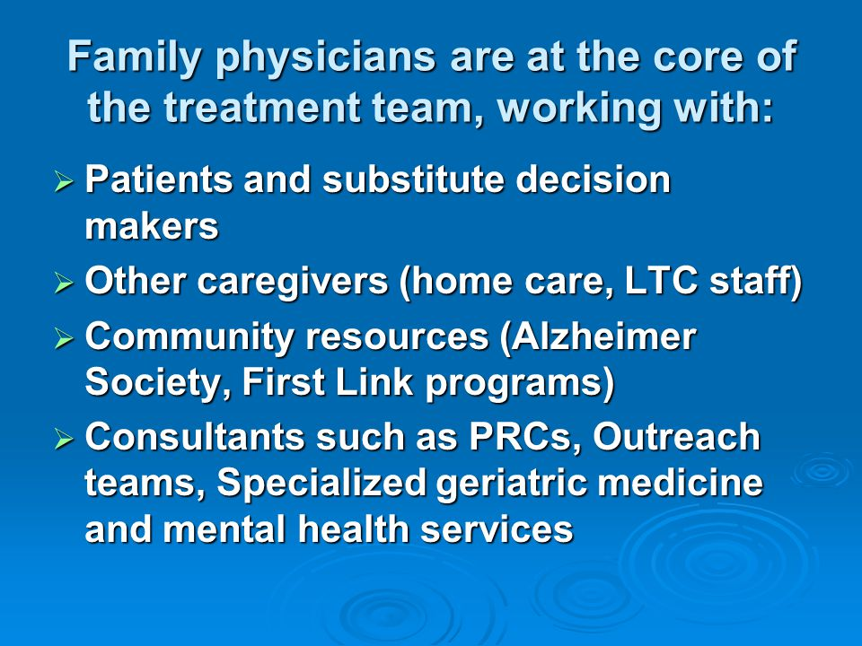 Family physicians are at the core of the treatment team, working with:  Patients and substitute decision makers  Other caregivers (home care, LTC staff)  Community resources (Alzheimer Society, First Link programs)  Consultants such as PRCs, Outreach teams, Specialized geriatric medicine and mental health services