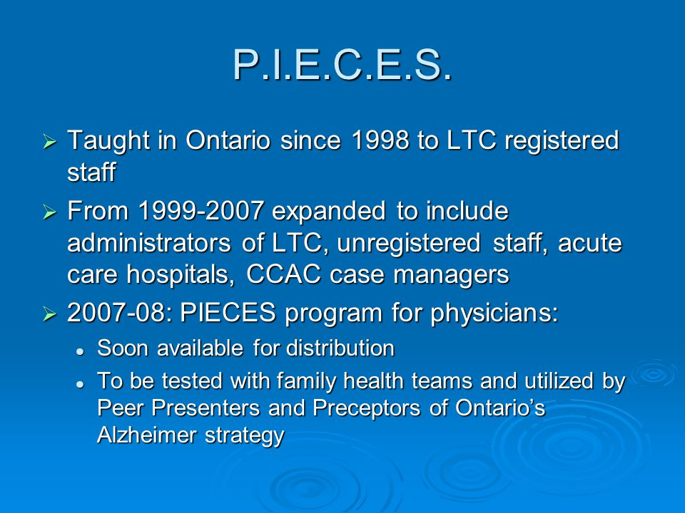P.I.E.C.E.S.  Taught in Ontario since 1998 to LTC registered staff  From 1999-2007 expanded to include administrators of LTC, unregistered staff, ac