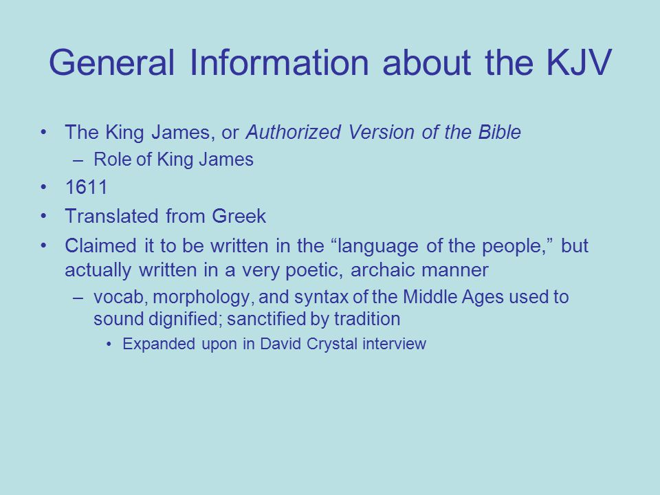General Information about the KJV The King James, or Authorized Version of the Bible –Role of King James 1611 Translated from Greek Claimed it to be written in the language of the people, but actually written in a very poetic, archaic manner –vocab, morphology, and syntax of the Middle Ages used to sound dignified; sanctified by tradition Expanded upon in David Crystal interview