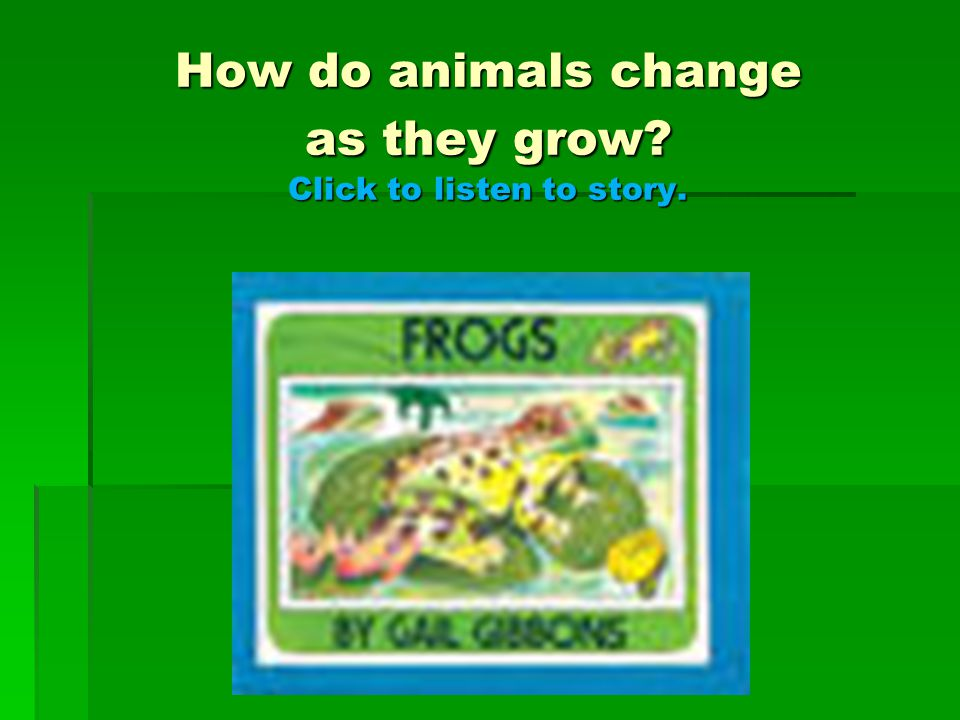 How do animals change as they grow Click to listen to story.