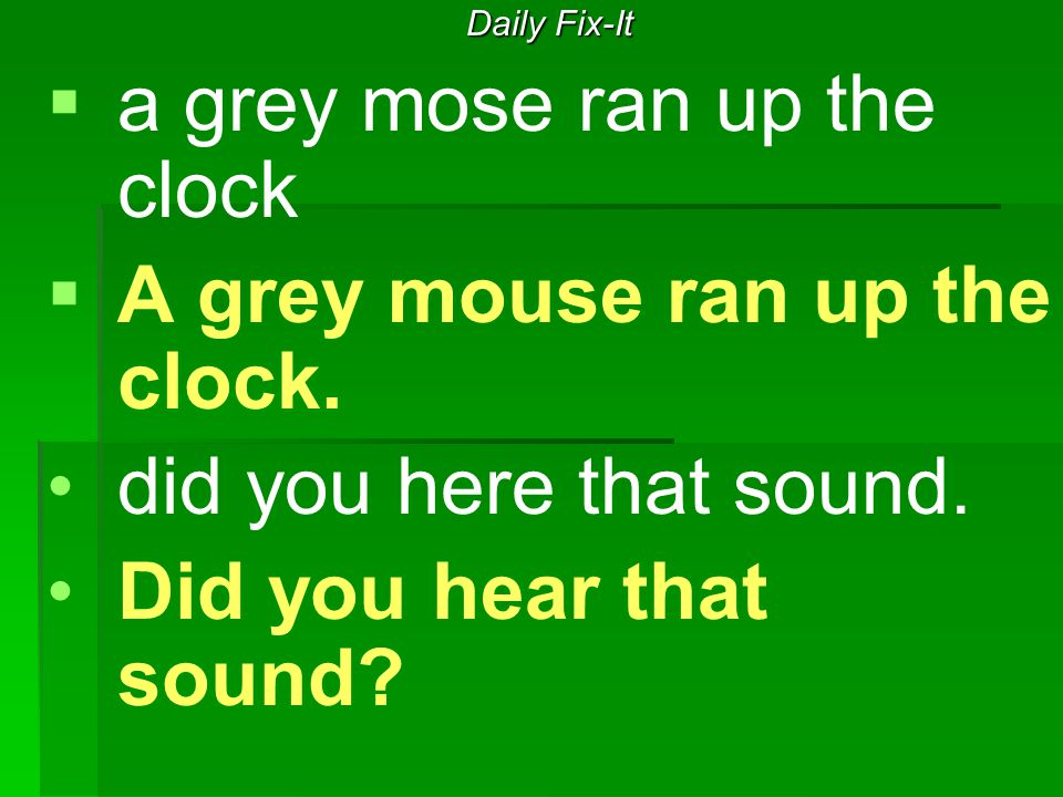Daily Fix-It   a grey mose ran up the clock   A grey mouse ran up the clock. did you here that sound. Did you hear that sound?