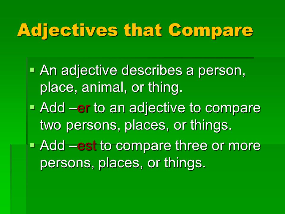 Adjectives that Compare  An adjective describes a person, place, animal, or thing.  Add –er to an adjective to compare two persons, places, or thing