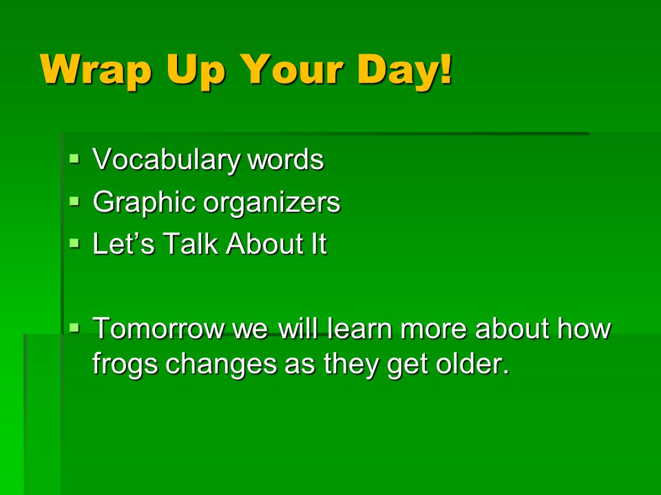 Wrap Up Your Day!  Vocabulary words  Graphic organizers  Let's Talk About It  Tomorrow we will learn more about how frogs changes as they get olde