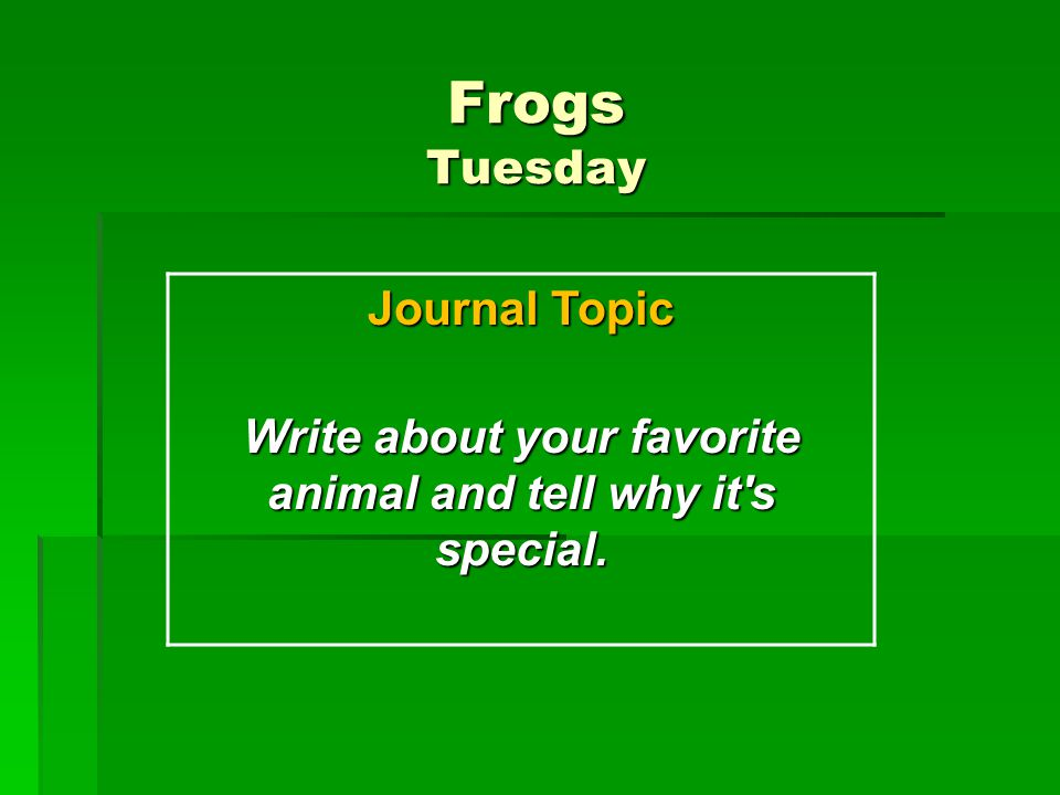 Frogs Tuesday Journal Topic Write about your favorite animal and tell why it's special.