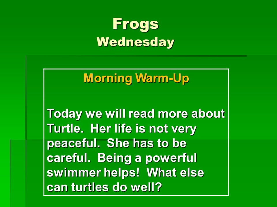 Frogs Wednesday Morning Warm-Up Today we will read more about Turtle.