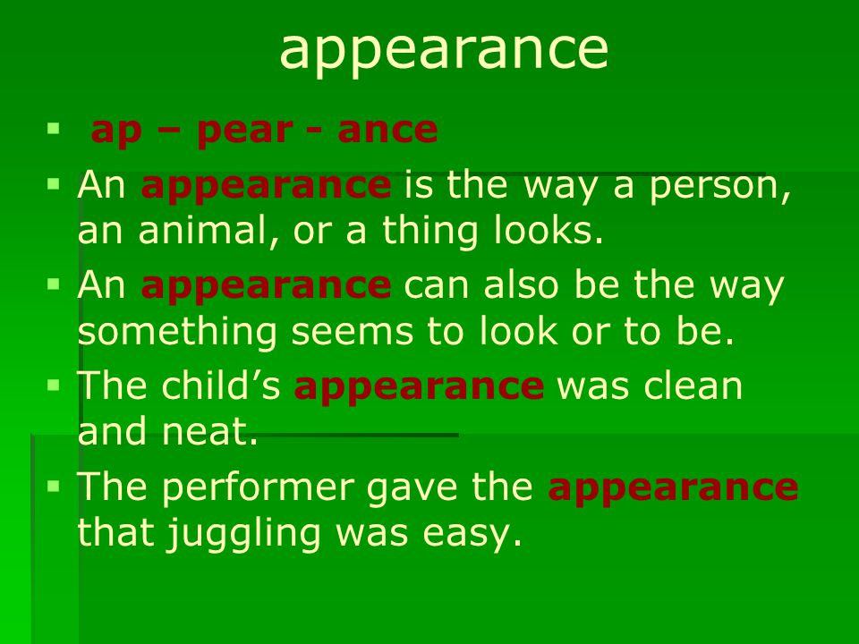appearance   ap – pear - ance   An appearance is the way a person, an animal, or a thing looks.   An appearance can also be the way something se
