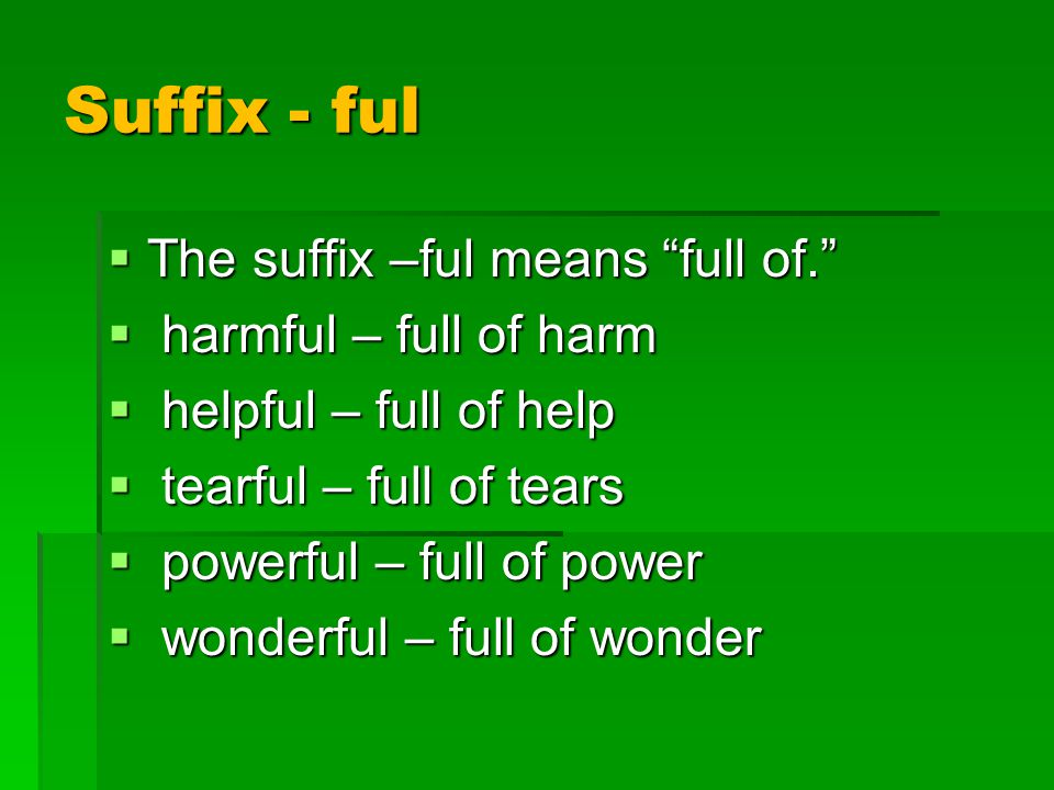 Suffix - ful  The suffix –ful means full of.  harmful – full of harm  helpful – full of help  tearful – full of tears  powerful – full of power  wonderful – full of wonder
