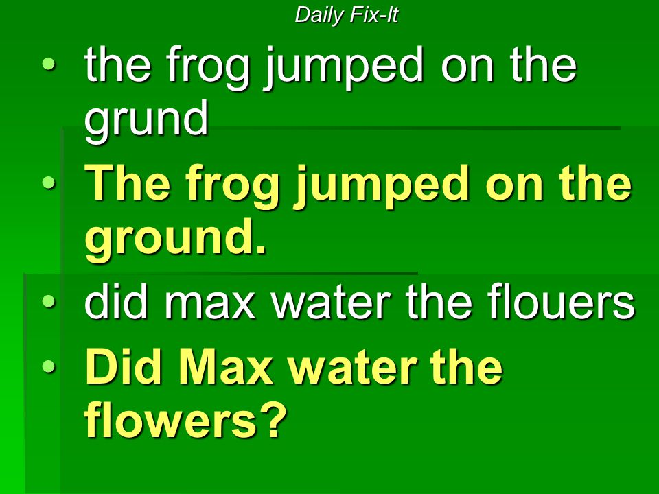Daily Fix-It the frog jumped on the grundthe frog jumped on the grund The frog jumped on the ground.The frog jumped on the ground. did max water the f