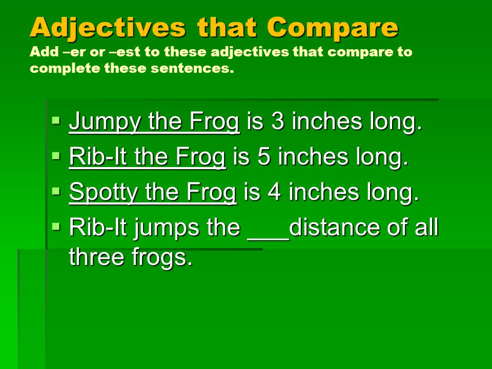 Adjectives that Compare Adjectives that Compare Add –er or –est to these adjectives that compare to complete these sentences.  Jumpy the Frog is 3 in