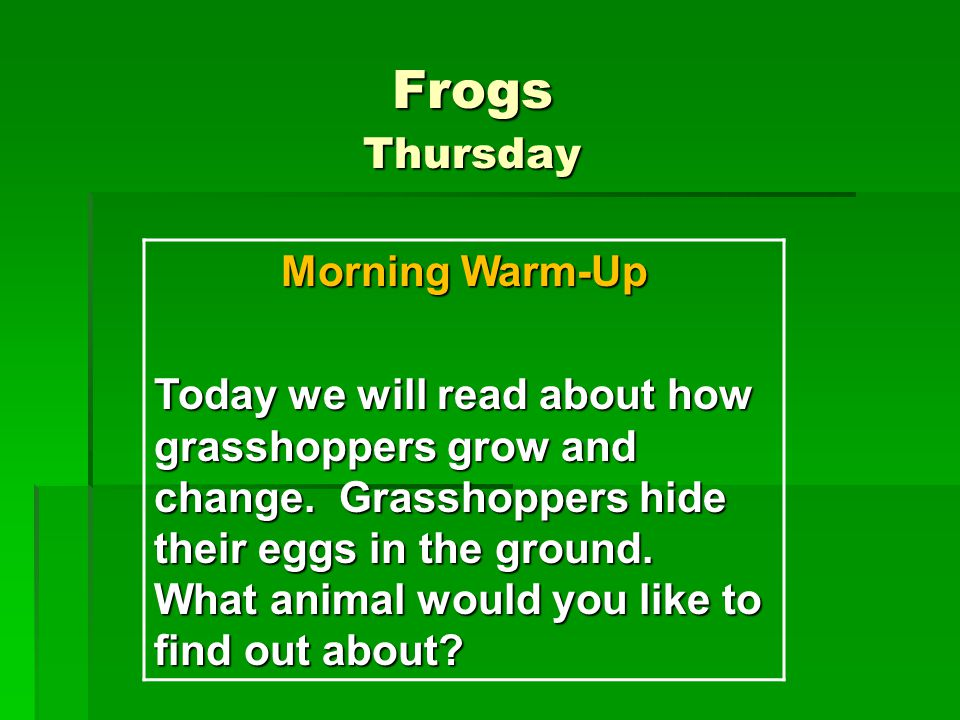 Frogs Thursday Morning Warm-Up Today we will read about how grasshoppers grow and change.