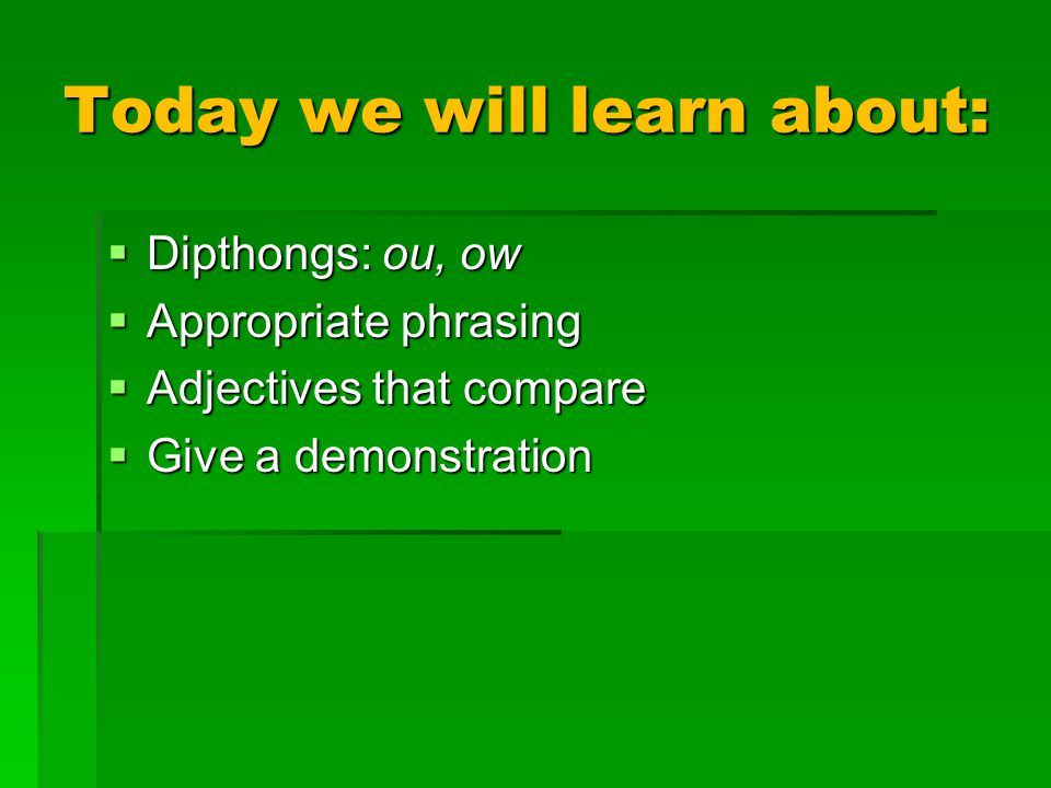 Today we will learn about:  Dipthongs: ou, ow  Appropriate phrasing  Adjectives that compare  Give a demonstration