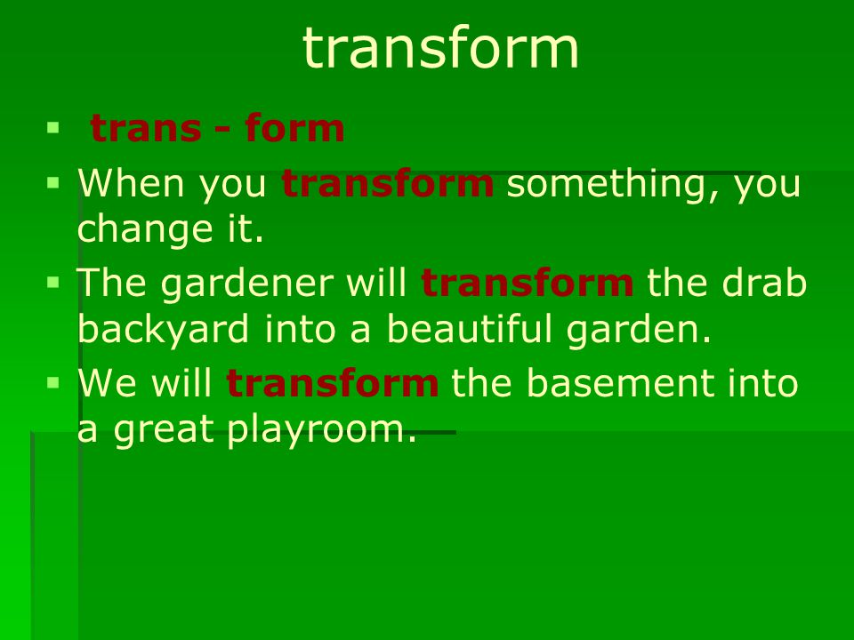 transform   trans - form   When you transform something, you change it.