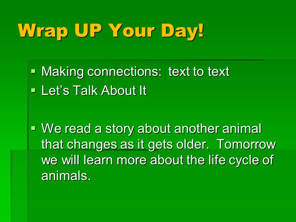 Wrap UP Your Day!  Making connections: text to text  Let's Talk About It  We read a story about another animal that changes as it gets older. Tomor