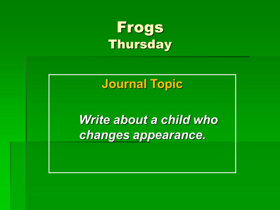 Frogs Thursday Journal Topic Write about a child who changes appearance. Write about a child who changes appearance.