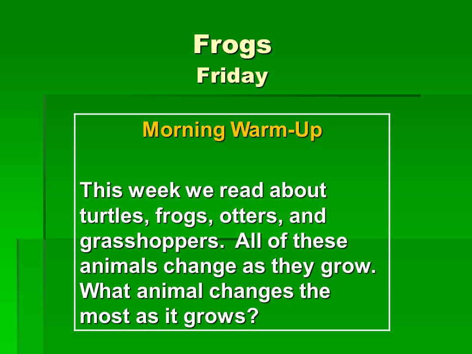 Frogs Friday Morning Warm-Up This week we read about turtles, frogs, otters, and grasshoppers.