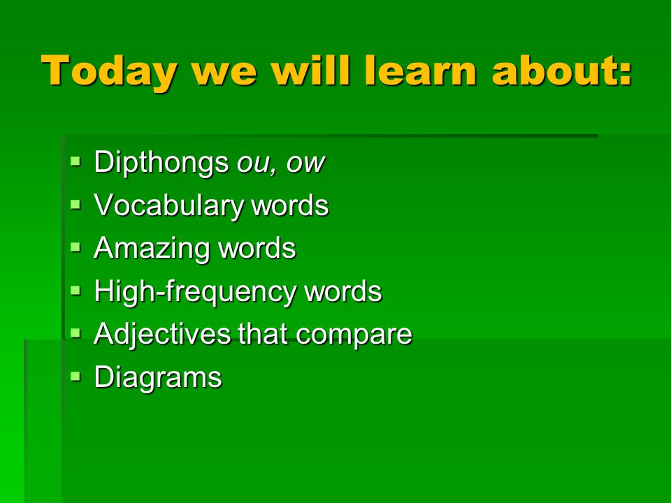 Today we will learn about:  Dipthongs ou, ow  Vocabulary words  Amazing words  High-frequency words  Adjectives that compare  Diagrams