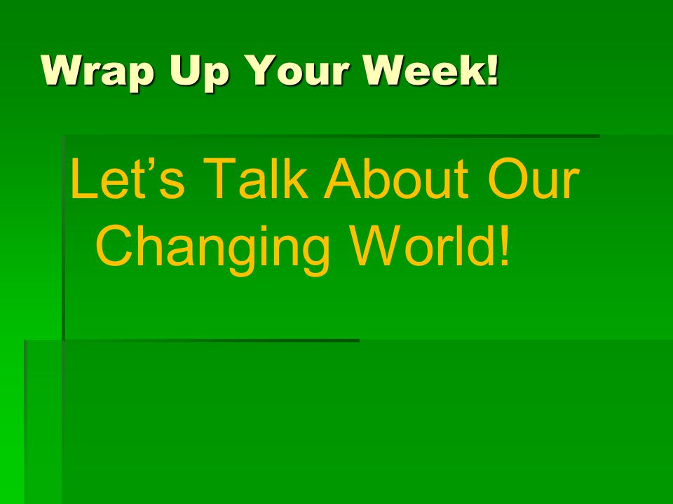 Wrap Up Your Week! Let's Talk About Our Changing World!