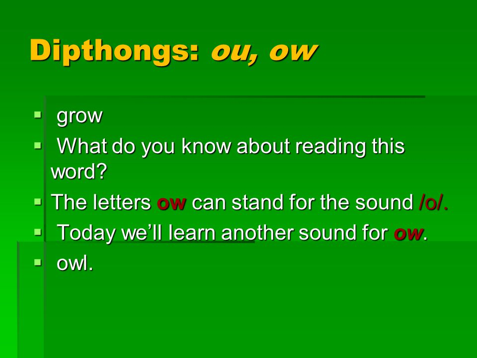 Dipthongs: ou, ow  grow  What do you know about reading this word?  The letters ow can stand for the sound /o/.  Today we'll learn another sound f