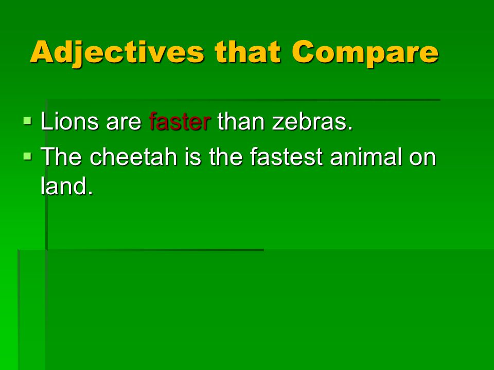 Adjectives that Compare  Lions are faster than zebras.  The cheetah is the fastest animal on land.