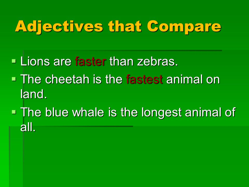 Adjectives that Compare  Lions are faster than zebras.  The cheetah is the fastest animal on land.  The blue whale is the longest animal of all.