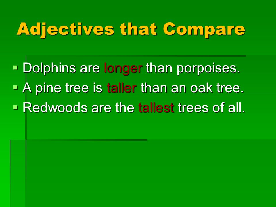 Adjectives that Compare  Dolphins are longer than porpoises.  A pine tree is taller than an oak tree.  Redwoods are the tallest trees of all.