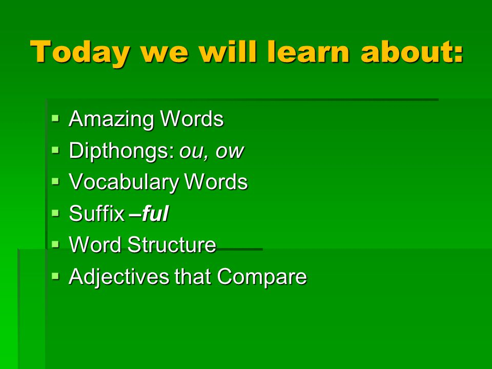 Today we will learn about:  Amazing Words  Dipthongs: ou, ow  Vocabulary Words  Suffix –ful  Word Structure  Adjectives that Compare