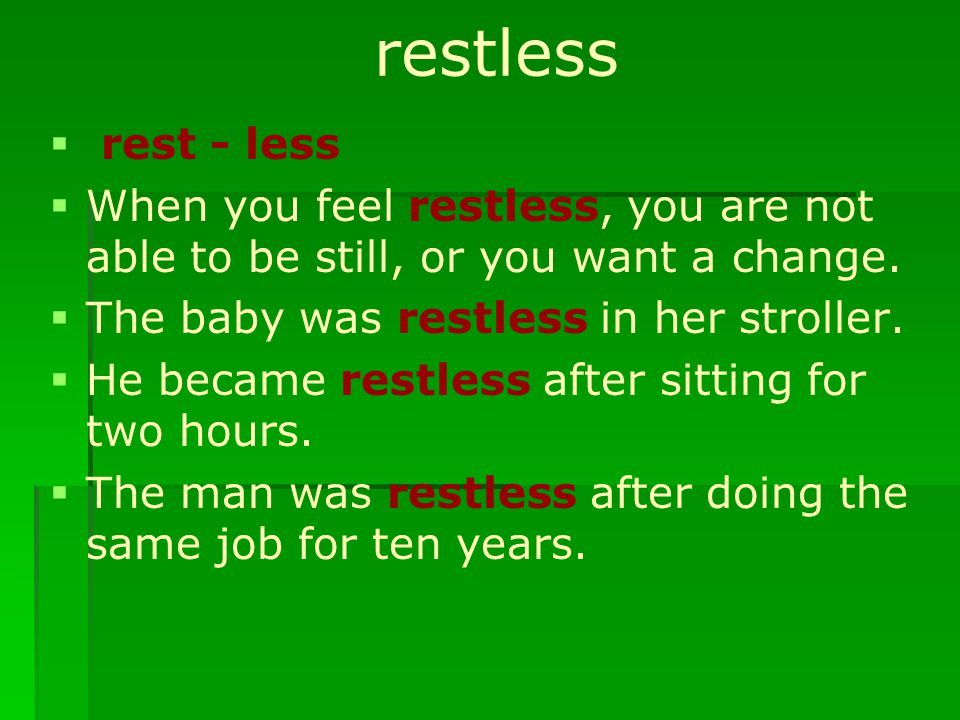 restless   rest - less   When you feel restless, you are not able to be still, or you want a change.   The baby was restless in her stroller. 
