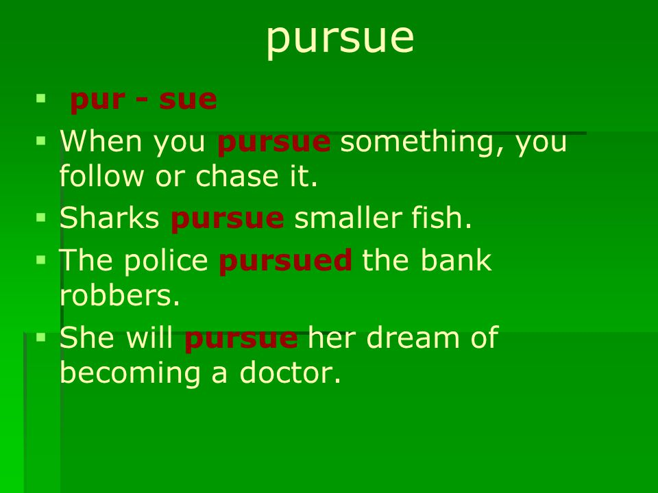 pursue   pur - sue   When you pursue something, you follow or chase it.   Sharks pursue smaller fish.   The police pursued the bank robbers. 
