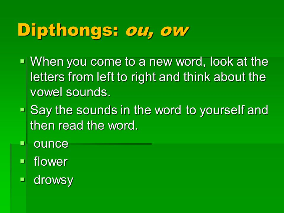 Dipthongs: ou, ow  When you come to a new word, look at the letters from left to right and think about the vowel sounds.  Say the sounds in the word