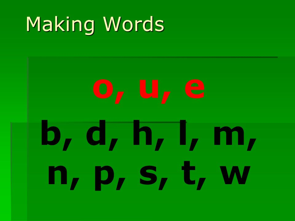 Making Words o, u, e b, d, h, l, m, n, p, s, t, w
