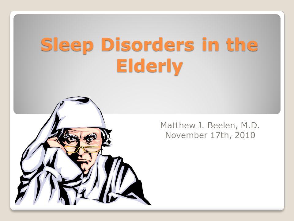 Sleep Disorders in the Elderly Matthew J. Beelen, M.D. November 17th, 2010