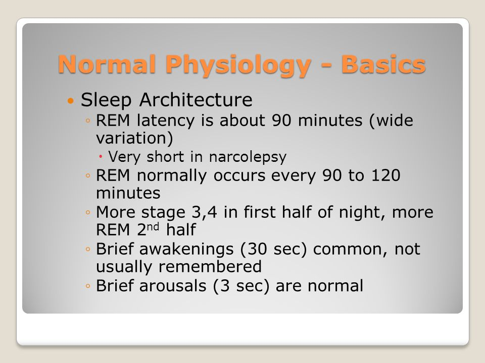 Normal Physiology - Basics Sleep Architecture ◦REM latency is about 90 minutes (wide variation)  Very short in narcolepsy ◦REM normally occurs every 90 to 120 minutes ◦More stage 3,4 in first half of night, more REM 2 nd half ◦Brief awakenings (30 sec) common, not usually remembered ◦Brief arousals (3 sec) are normal
