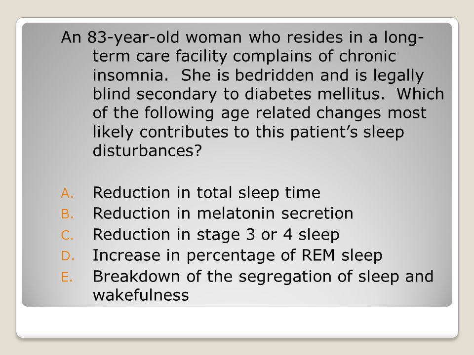 An 83-year-old woman who resides in a long- term care facility complains of chronic insomnia.