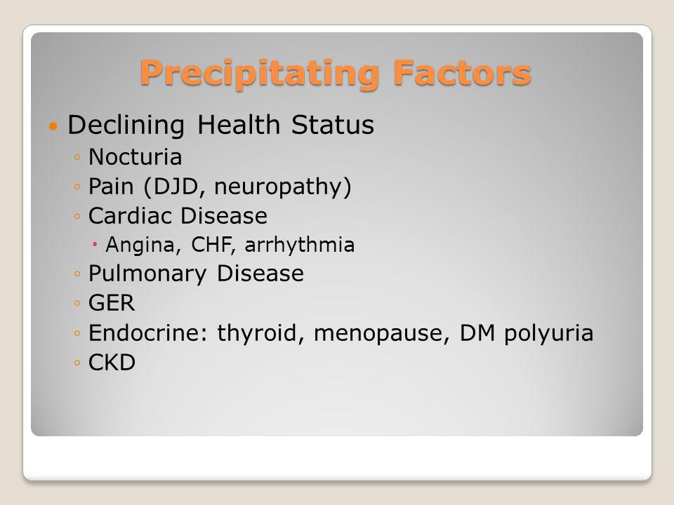 Precipitating Factors Declining Health Status ◦Nocturia ◦Pain (DJD, neuropathy) ◦Cardiac Disease  Angina, CHF, arrhythmia ◦Pulmonary Disease ◦GER ◦En