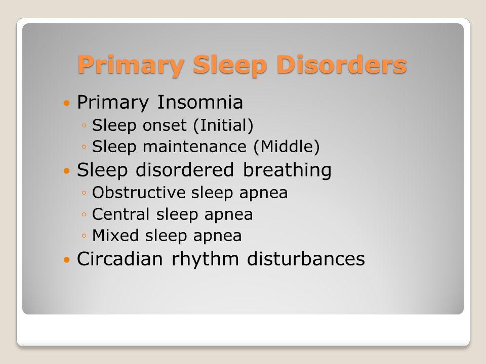 Primary Sleep Disorders Primary Insomnia ◦Sleep onset (Initial) ◦Sleep maintenance (Middle) Sleep disordered breathing ◦Obstructive sleep apnea ◦Centr