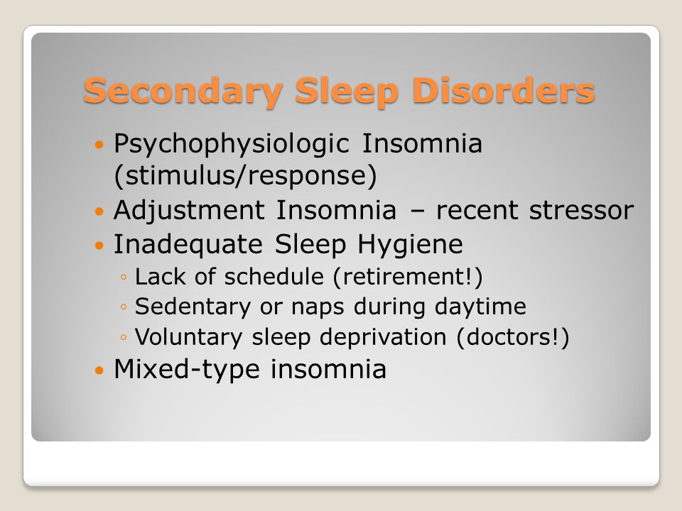 Secondary Sleep Disorders Psychophysiologic Insomnia (stimulus/response) Adjustment Insomnia – recent stressor Inadequate Sleep Hygiene ◦Lack of schedule (retirement!) ◦Sedentary or naps during daytime ◦Voluntary sleep deprivation (doctors!) Mixed-type insomnia