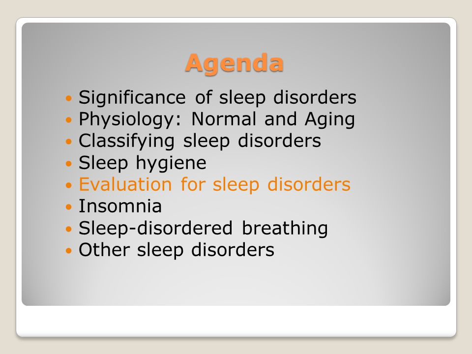 Agenda Significance of sleep disorders Physiology: Normal and Aging Classifying sleep disorders Sleep hygiene Evaluation for sleep disorders Insomnia Sleep-disordered breathing Other sleep disorders