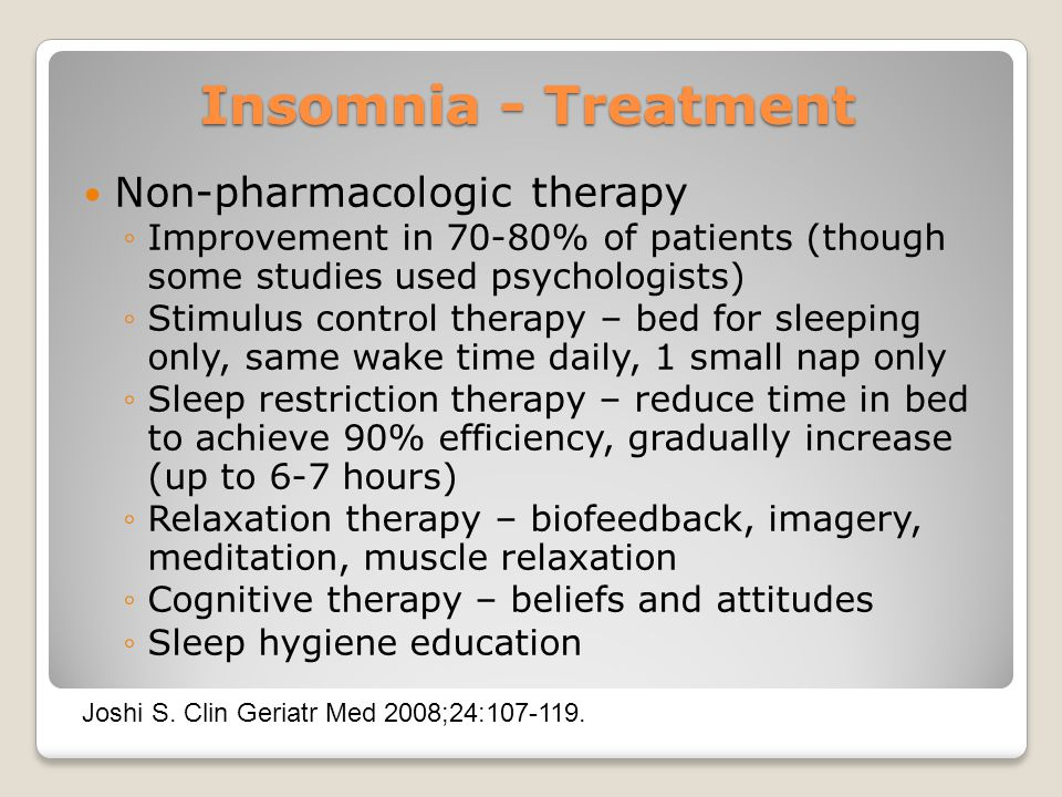 Insomnia - Treatment Non-pharmacologic therapy ◦Improvement in 70-80% of patients (though some studies used psychologists) ◦Stimulus control therapy – bed for sleeping only, same wake time daily, 1 small nap only ◦Sleep restriction therapy – reduce time in bed to achieve 90% efficiency, gradually increase (up to 6-7 hours) ◦Relaxation therapy – biofeedback, imagery, meditation, muscle relaxation ◦Cognitive therapy – beliefs and attitudes ◦Sleep hygiene education Joshi S.