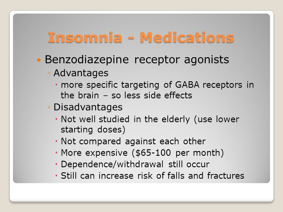 Insomnia - Medications Benzodiazepine receptor agonists ◦Advantages  more specific targeting of GABA receptors in the brain – so less side effects ◦Disadvantages  Not well studied in the elderly (use lower starting doses)  Not compared against each other  More expensive ($65-100 per month)  Dependence/withdrawal still occur  Still can increase risk of falls and fractures