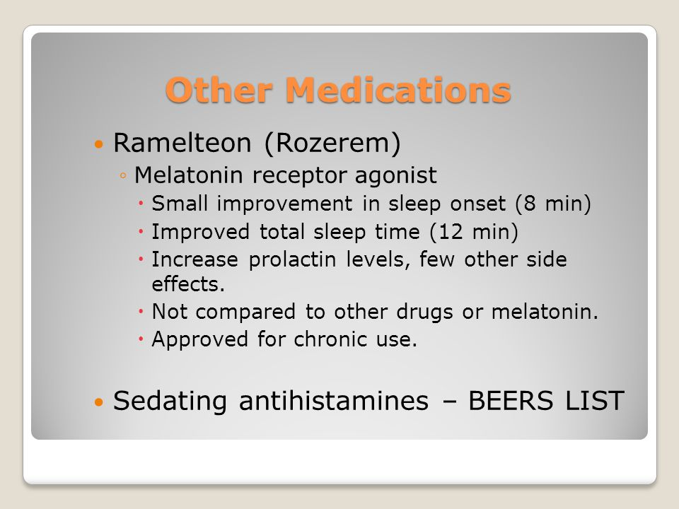 Other Medications Ramelteon (Rozerem) ◦Melatonin receptor agonist  Small improvement in sleep onset (8 min)  Improved total sleep time (12 min)  Increase prolactin levels, few other side effects.